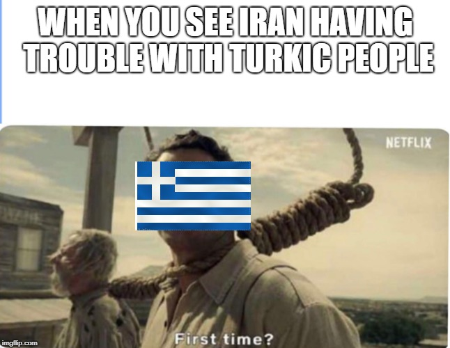 First time | WHEN YOU SEE IRAN HAVING TROUBLE WITH TURKIC PEOPLE | image tagged in first time | made w/ Imgflip meme maker
