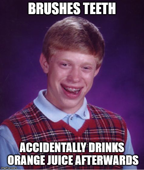 Bad Luck Brian |  BRUSHES TEETH; ACCIDENTALLY DRINKS ORANGE JUICE AFTERWARDS | image tagged in memes,bad luck brian | made w/ Imgflip meme maker