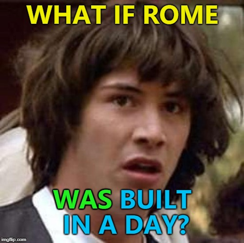 Maybe it just felt longer... :) | WHAT IF ROME WAS BUILT IN A DAY? WAS | image tagged in memes,conspiracy keanu,rome,sayings | made w/ Imgflip meme maker
