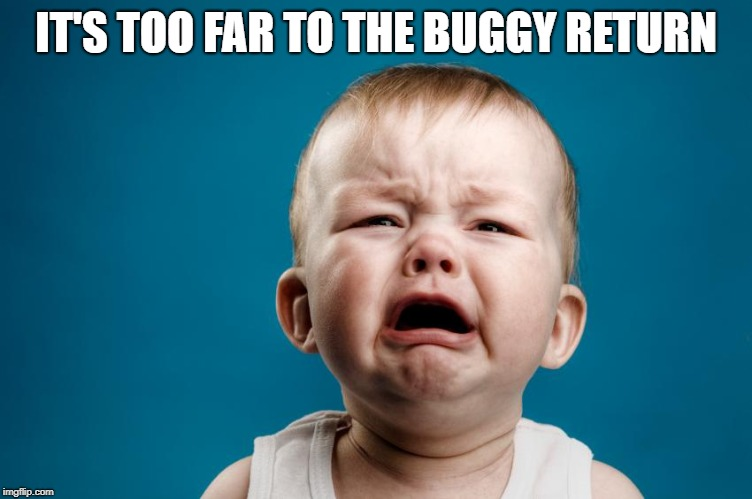 whiny baby | IT'S TOO FAR TO THE BUGGY RETURN | image tagged in whiny baby | made w/ Imgflip meme maker