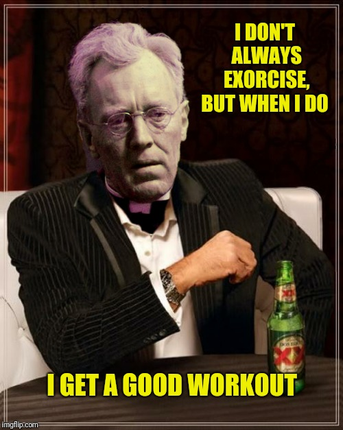 I DON'T ALWAYS EXORCISE, BUT WHEN I DO I GET A GOOD WORKOUT | made w/ Imgflip meme maker