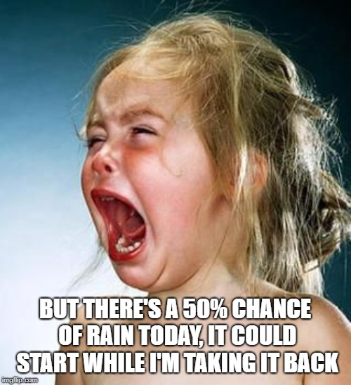 Ban Whiny Bitches | BUT THERE'S A 50% CHANCE OF RAIN TODAY, IT COULD START WHILE I'M TAKING IT BACK | image tagged in ban whiny bitches | made w/ Imgflip meme maker
