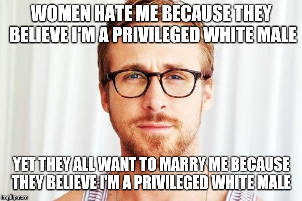 Intellectual Ryan Gosling |  WOMEN HATE ME BECAUSE THEY BELIEVE I'M A PRIVILEGED WHITE MALE; YET THEY ALL WANT TO MARRY ME BECAUSE THEY BELIEVE I'M A PRIVILEGED WHITE MALE | image tagged in intellectual ryan gosling | made w/ Imgflip meme maker