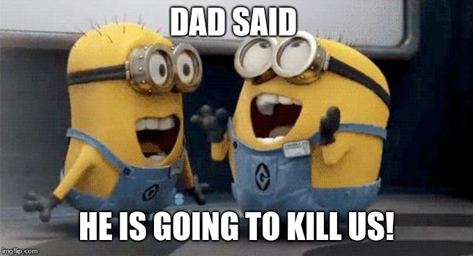 Excited Minions | DAD SAID HE IS GOING TO KILL US! | image tagged in memes,excited minions | made w/ Imgflip meme maker