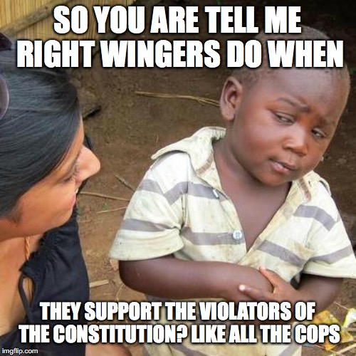 Third World Skeptical Kid Meme | SO YOU ARE TELL ME RIGHT WINGERS DO WHEN THEY SUPPORT THE VIOLATORS OF THE CONSTITUTION? LIKE ALL THE COPS | image tagged in memes,third world skeptical kid | made w/ Imgflip meme maker