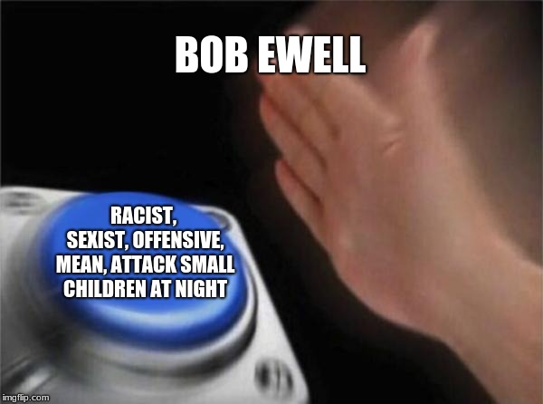 Blank Nut Button Meme | BOB EWELL RACIST, SEXIST, OFFENSIVE, MEAN, ATTACK SMALL CHILDREN AT NIGHT | image tagged in memes,blank nut button | made w/ Imgflip meme maker