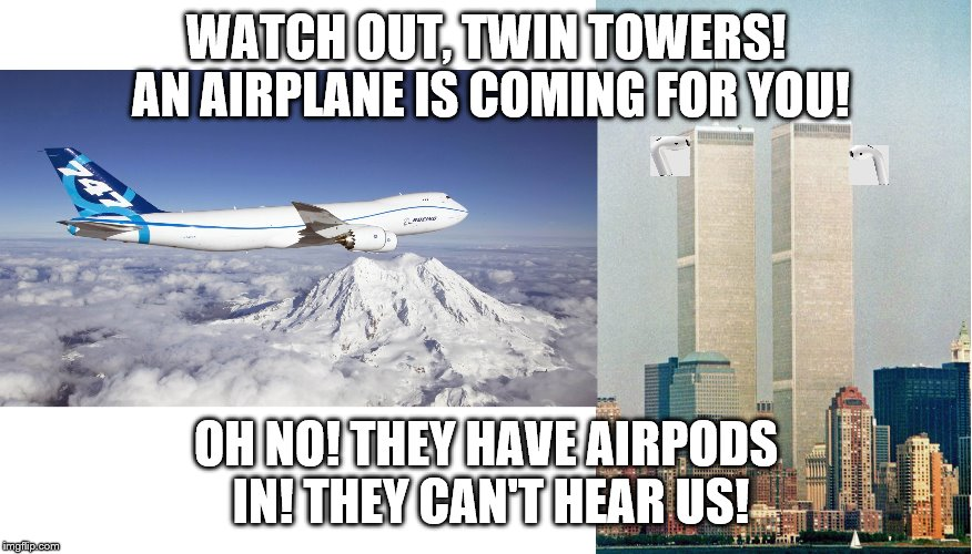 WATCH OUT, TWIN TOWERS! AN AIRPLANE IS COMING FOR YOU! OH NO! THEY HAVE AIRPODS IN! THEY CAN'T HEAR US! | image tagged in airpods,9/11 | made w/ Imgflip meme maker
