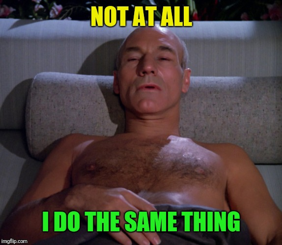 Picard in bed | NOT AT ALL I DO THE SAME THING | image tagged in picard in bed | made w/ Imgflip meme maker