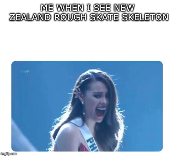 Miss Universe 2018 | ME WHEN I SEE NEW ZEALAND ROUGH SKATE SKELETON | image tagged in miss universe 2018 | made w/ Imgflip meme maker