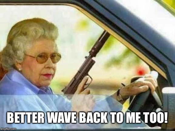 Angry Grandmother | BETTER WAVE BACK TO ME TOO! | image tagged in angry grandmother | made w/ Imgflip meme maker