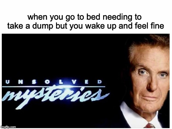 An unsolved mystery | when you go to bed needing to take a dump but you wake up and feel fine | image tagged in memes,funny,dank memes,pooping,unsolved mysteries | made w/ Imgflip meme maker