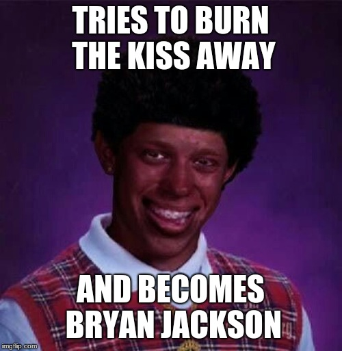 black bad Luck Brian  | TRIES TO BURN THE KISS AWAY AND BECOMES BRYAN JACKSON | image tagged in black bad luck brian | made w/ Imgflip meme maker