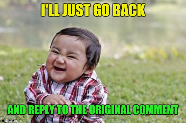 Evil Toddler Meme | I'LL JUST GO BACK AND REPLY TO THE ORIGINAL COMMENT | image tagged in memes,evil toddler | made w/ Imgflip meme maker