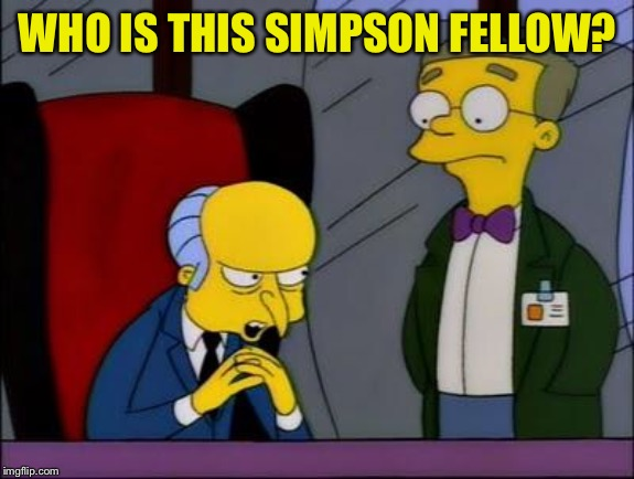 Mr burns smithers | WHO IS THIS SIMPSON FELLOW? | image tagged in mr burns smithers | made w/ Imgflip meme maker