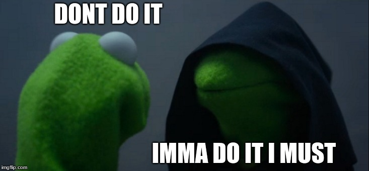 Evil Kermit Meme | DONT DO IT IMMA DO IT I MUST | image tagged in memes,evil kermit | made w/ Imgflip meme maker