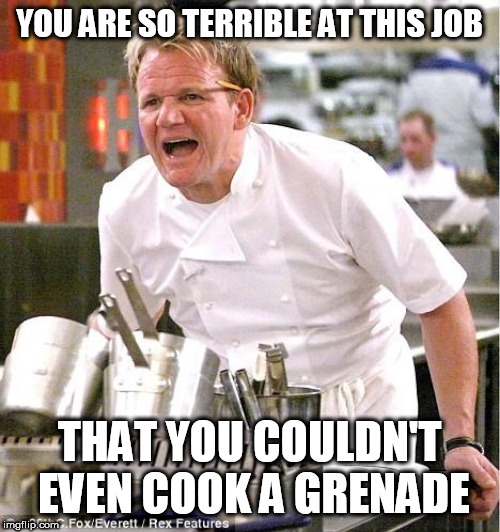 Chef Gordon Ramsay | YOU ARE SO TERRIBLE AT THIS JOB THAT YOU COULDN'T EVEN COOK A GRENADE | image tagged in memes,chef gordon ramsay,grenade | made w/ Imgflip meme maker