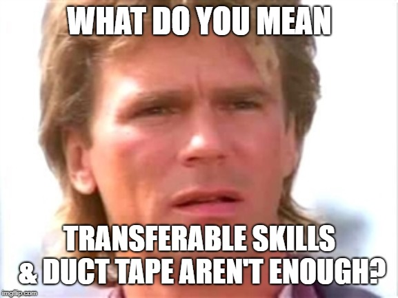 confused transferable skills macgyver | WHAT DO YOU MEAN TRANSFERABLE SKILLS & DUCT TAPE AREN'T ENOUGH? | image tagged in macgyver confused | made w/ Imgflip meme maker