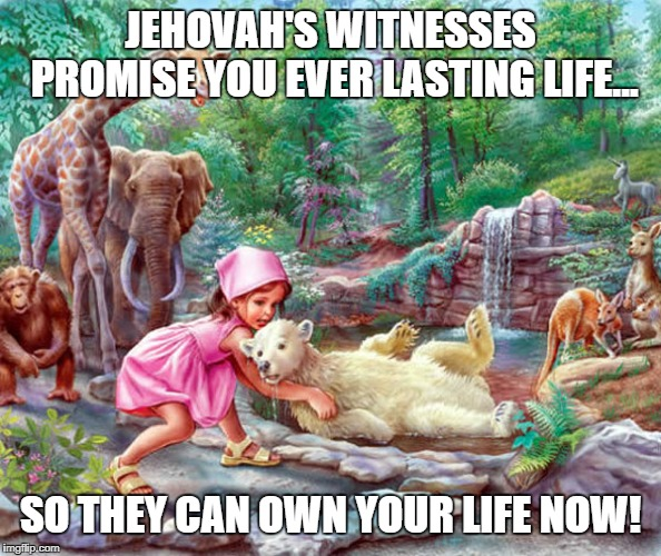 LIVE, DON'T JUST EXIST | JEHOVAH'S WITNESSES PROMISE YOU EVER LASTING LIFE... SO THEY CAN OWN YOUR LIFE NOW! | image tagged in jehovah's witness,jehovas witness squirrel,jwbs,religion,cult | made w/ Imgflip meme maker
