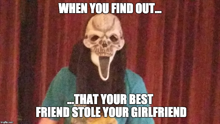 WHEN YOU FIND OUT... ...THAT YOUR BEST FRIEND STOLE YOUR GIRLFRIEND | image tagged in shocked,depression | made w/ Imgflip meme maker