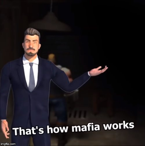 That's how mafia works | . | image tagged in that's how mafia works | made w/ Imgflip meme maker