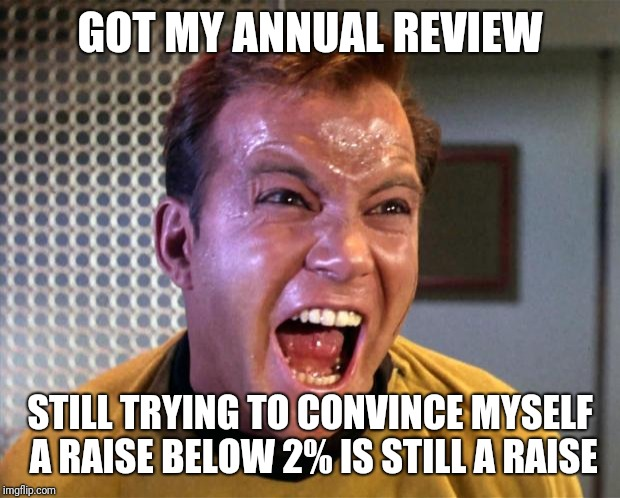 Annual review | GOT MY ANNUAL REVIEW STILL TRYING TO CONVINCE MYSELF A RAISE BELOW 2% IS STILL A RAISE | image tagged in captain kirk screaming | made w/ Imgflip meme maker