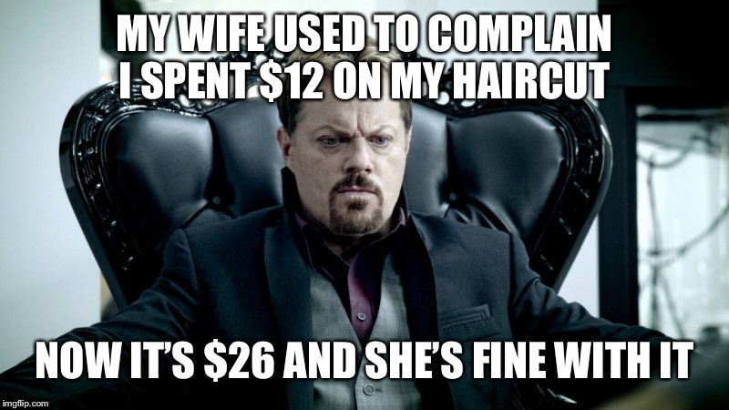 MY WIFE USED TO COMPLAIN I SPENT $12 ON MY HAIRCUT NOW IT'S $26 AND SHE'S FINE WITH IT | made w/ Imgflip meme maker