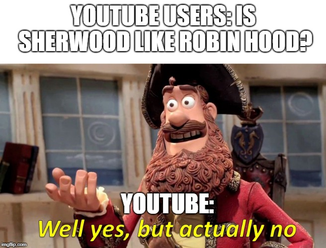 Well yes but actually no | YOUTUBE USERS: IS SHERWOOD LIKE ROBIN HOOD? YOUTUBE: | image tagged in well yes but actually no | made w/ Imgflip meme maker