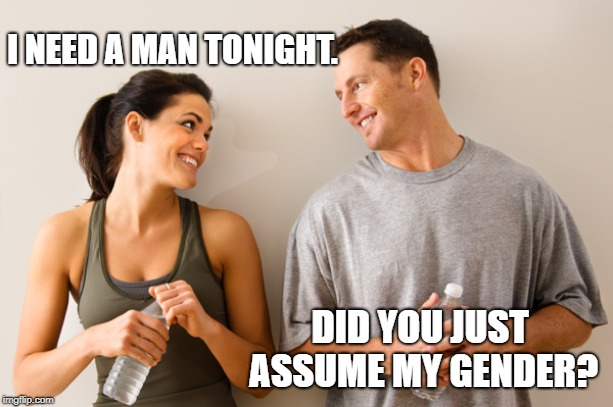 Man and woman | I NEED A MAN TONIGHT. DID YOU JUST ASSUME MY GENDER? | image tagged in man and woman | made w/ Imgflip meme maker