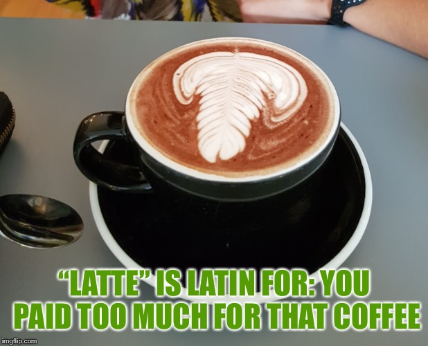 "Latte | ""LATTE"" IS LATIN FOR: YOU PAID TOO MUCH FOR THAT COFFEE 