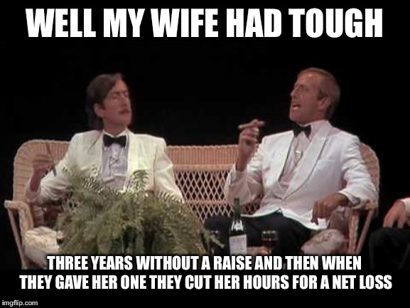 You were lucky | WELL MY WIFE HAD TOUGH THREE YEARS WITHOUT A RAISE AND THEN WHEN THEY GAVE HER ONE THEY CUT HER HOURS FOR A NET LOSS | image tagged in you were lucky | made w/ Imgflip meme maker