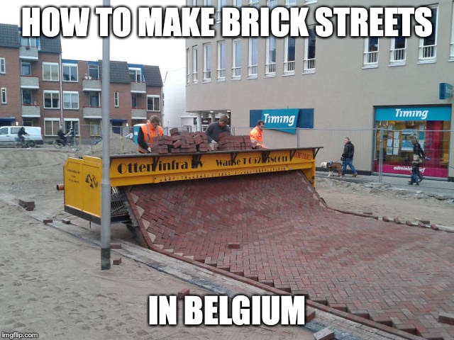I thought it was by hand... Is this more impressive? |  HOW TO MAKE BRICK STREETS; IN BELGIUM | image tagged in punman21,brick | made w/ Imgflip meme maker