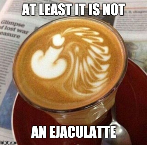 AT LEAST IT IS NOT AN EJACULATTE | made w/ Imgflip meme maker