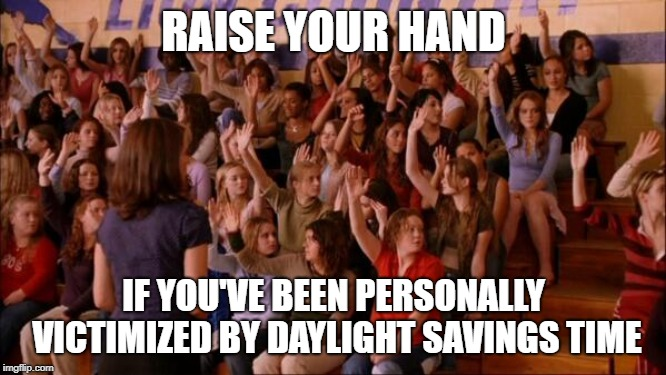 I survived the Great Time Theft of 2019 | RAISE YOUR HAND IF YOU'VE BEEN PERSONALLY VICTIMIZED BY DAYLIGHT SAVINGS TIME | image tagged in raise your hand mean girls,daylight savings time,sleep deprivation creations | made w/ Imgflip meme maker