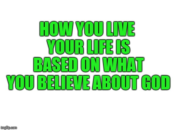 blank white template | HOW YOU LIVE YOUR LIFE IS BASED ON WHAT YOU BELIEVE ABOUT GOD | image tagged in blank white template | made w/ Imgflip meme maker
