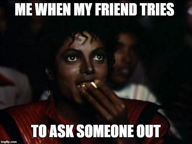 Michael Jackson Popcorn Meme | ME WHEN MY FRIEND TRIES TO ASK SOMEONE OUT | image tagged in memes,michael jackson popcorn | made w/ Imgflip meme maker