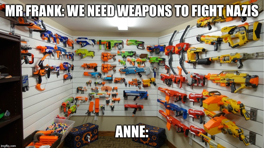 If Anne Frank had guns | MR FRANK: WE NEED WEAPONS TO FIGHT NAZIS ANNE: | image tagged in nerf arsenal,memes,anne frank,ww2 | made w/ Imgflip meme maker