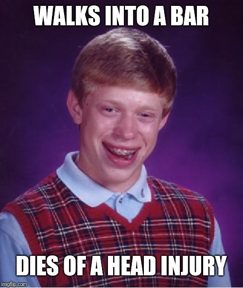 Bad Luck Brian Meme | WALKS INTO A BAR DIES OF A HEAD INJURY | image tagged in memes,bad luck brian | made w/ Imgflip meme maker