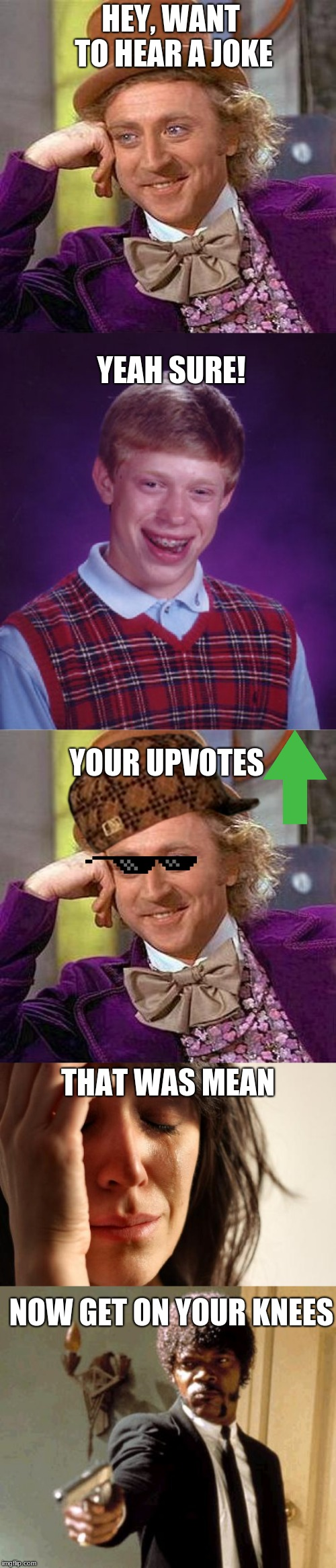 Want to hear a Joke? My Upvotes! Lol | HEY, WANT TO HEAR A JOKE YEAH SURE! YOUR UPVOTES THAT WAS MEAN NOW GET ON YOUR KNEES | image tagged in memes,first world problems,creepy condescending wonka,say that again i dare you,lol so funny,cant stop laughing | made w/ Imgflip meme maker