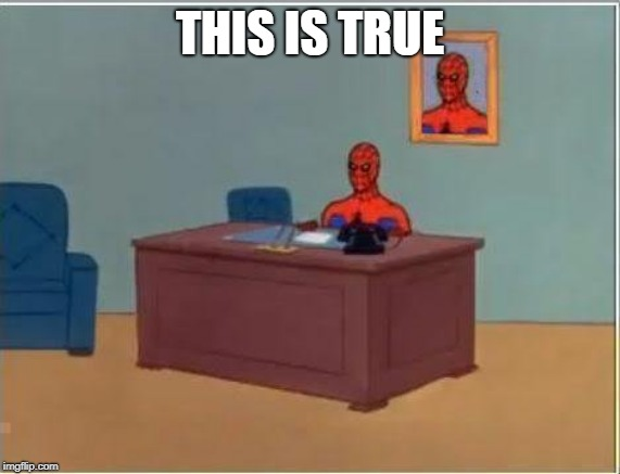 Spiderman Computer Desk Meme | THIS IS TRUE | image tagged in memes,spiderman computer desk,spiderman | made w/ Imgflip meme maker