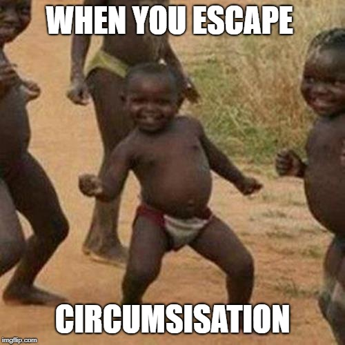 Third World Success Kid |  WHEN YOU ESCAPE; CIRCUMSISATION | image tagged in memes,third world success kid | made w/ Imgflip meme maker