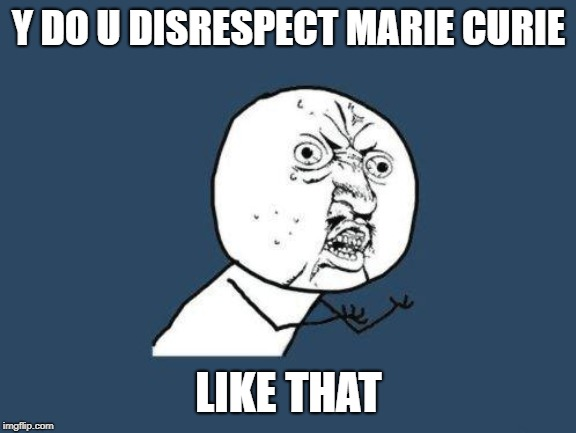 Y DO U DISRESPECT MARIE CURIE LIKE THAT | image tagged in why you no | made w/ Imgflip meme maker