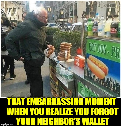 Bernie Sanders' Day Off | THAT EMBARRASSING MOMENT WHEN YOU REALIZE YOU FORGOT      YOUR NEIGHBOR'S WALLET | image tagged in vince vance,bernie sanders,ferris bueller,hot dog stand,pretzel,democratic socialism | made w/ Imgflip meme maker