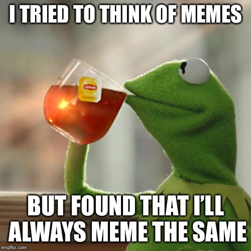But Thats None Of My Business Meme | I TRIED TO THINK OF MEMES BUT FOUND THAT I'LL ALWAYS MEME THE SAME | image tagged in memes,but thats none of my business,kermit the frog | made w/ Imgflip meme maker