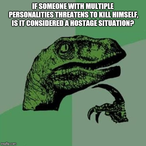 raptor | IF SOMEONE WITH MULTIPLE PERSONALITIES THREATENS TO KILL HIMSELF, IS IT CONSIDERED A HOSTAGE SITUATION? | image tagged in raptor | made w/ Imgflip meme maker