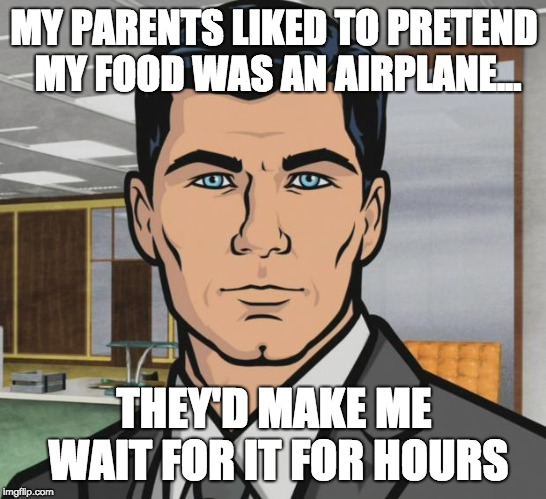 Archer | MY PARENTS LIKED TO PRETEND MY FOOD WAS AN AIRPLANE... THEY'D MAKE ME WAIT FOR IT FOR HOURS | image tagged in memes,archer | made w/ Imgflip meme maker