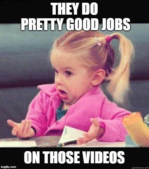 I dont know girl | THEY DO PRETTY GOOD JOBS ON THOSE VIDEOS | image tagged in i dont know girl | made w/ Imgflip meme maker