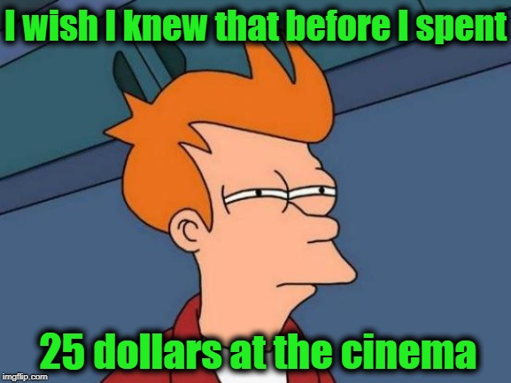 Futurama Fry Meme | I wish I knew that before I spent 25 dollars at the cinema | image tagged in memes,futurama fry | made w/ Imgflip meme maker
