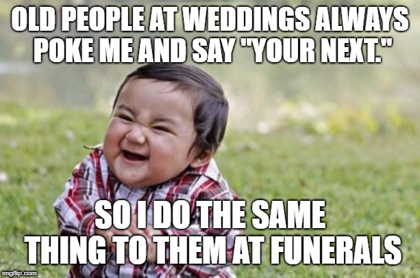 "Revenge of the Youth | OLD PEOPLE AT WEDDINGS ALWAYS POKE ME AND SAY ""YOUR NEXT."" SO I DO THE SAME THING TO THEM AT FUNERALS 