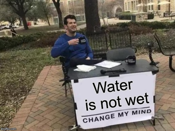 Change My Mind Meme | Water is not wet | image tagged in memes,change my mind | made w/ Imgflip meme maker