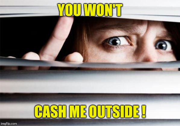spy | YOU WON'T CASH ME OUTSIDE ! | image tagged in spy | made w/ Imgflip meme maker